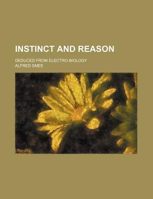 Instinct and Reason; Deduced from Electro-Biology