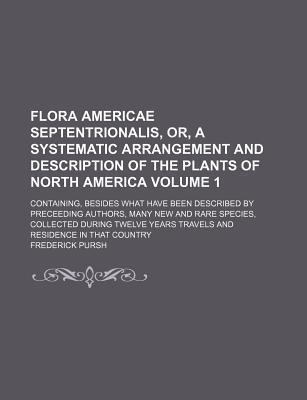 Flora Americae Septentrionalis, Or, a Systematic Arrangement and Description of the Plants of North America; Containing, Besides What Have Been Described by Preceeding Authors, Many New and Rare Species, Collected During Twelve Volume 1