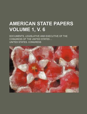 American State Papers; Documents, Legislative and Executive of the Congress of the United States Volume 1, V. 6