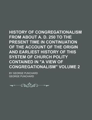 "History of Congregationalism from about A. D. 250 to the Present Time in Continuation of the Account of the Origin and Earliest History of This System of Church Polity Contained in ""A View of Congregationalism""; By George Punchard Volume 2"