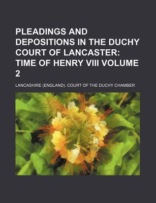 Pleadings and Depositions in the Duchy Court of Lancaster; Time of Henry VIII Volume 2