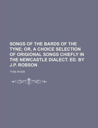 Songs of the Bards of the Tyne; Or, a Choice Selection of Origional Songs Chiefly in the Newcastle Dialect. Ed. by J.P. Robson