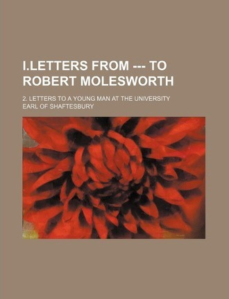 I.Letters from --- To Robert Molesworth; 2. Letters to a Young Man at the University