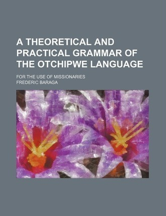 A Theoretical and Practical Grammar of the Otchipwe Language; For the Use of Missionaries