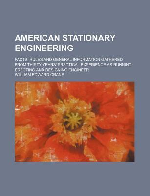 American Stationary Engineering; Facts, Rules and General Information Gathered from Thirty Years' Practical Experience as Running, Erecting and Designing Engineer