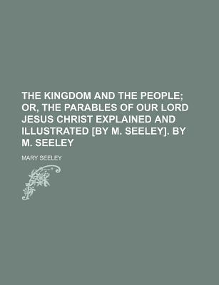 The Kingdom and the People; Or, the Parables of Our Lord Jesus Christ Explained and Illustrated [By M. Seeley]. by M. Seeley