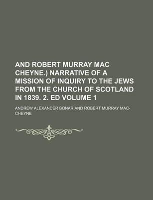 And Robert Murray Mac Cheyne.) Narrative of a Mission of Inquiry to the Jews from the Church of Scotland in 1839. 2. Ed Volume 1