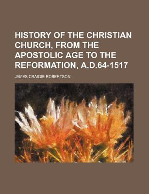 History of the Christian Church, from the Apostolic Age to the Reformation, A.D.64-1517