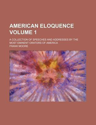 American Eloquence; A Collection of Speeches and Addresses by the Most Eminent Orators of America Volume 1