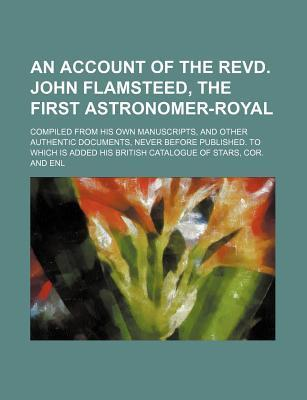 An Account of the Revd. John Flamsteed, the First Astronomer-Royal; Compiled from His Own Manuscripts, and Other Authentic Documents, Never Before Pu