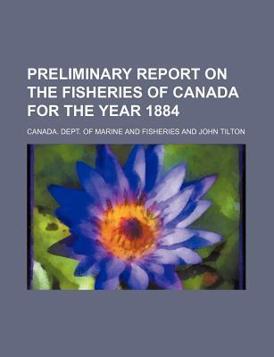Preliminary Report on the Fisheries of Canada for the Year 1884