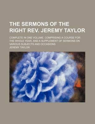 The Sermons of the Right REV. Jeremy Taylor; Complete in One Volume. Comprising a Course for the Whole Year, and a Supplement of Sermons on Various Subjects and Occasions