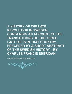 A History of the Late Revolution in Sweden, Containing an Account of the Transactions of the Three Last Diets in That Country, Preceded by a Short Abstract of the Swedish History by Charles Francis Sheridan