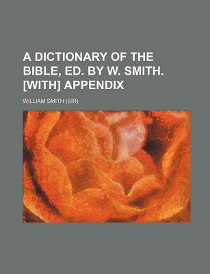 A Dictionary of the Bible, Ed. by W. Smith. [With] Appendix