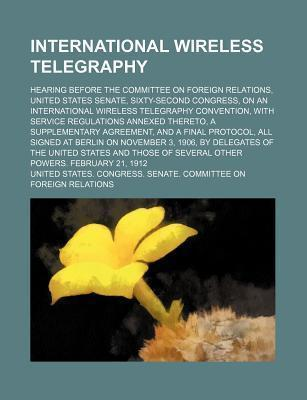 A International Wireless Telegraphy; Hearing Before the Committee on Foreign Relations, United States Senate, Sixty-Second Congress, on an International Wireless Telegraphy Convention, with Service Regulations Annexed Thereto