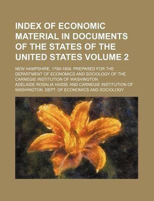 Index of Economic Material in Documents of the States of the United States; New Hampshire, 1789-1904. Prepared for the Department of Economics and Sociology of the Carnegie Institution of Washington Volume 2