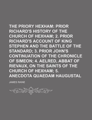 The Priory of Hexham; Prior Richard's History of the Church of Hexham 2. Prior Richard's Account of King Stephen and the Battle of the Standard 3. Prior John's Continuation of the Chronicle of Simeon 4. Aelred, Abbat of Rievaux, on the