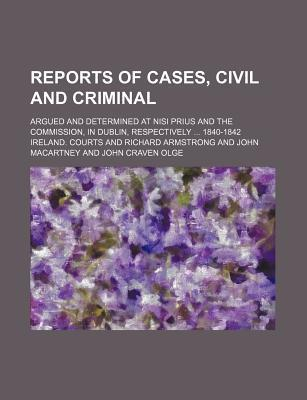 Reports of Cases, Civil and Criminal; Argued and Determined at Nisi Prius and the Commission, in Dublin, Respectively 1840-1842