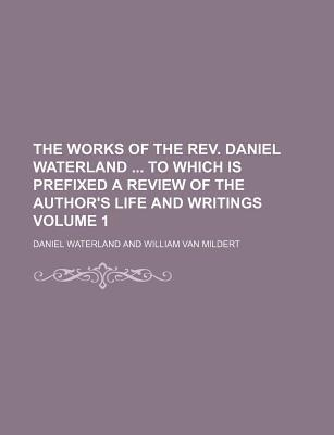 The Works of the REV. Daniel Waterland to Which Is Prefixed a Review of the Author's Life and Writings Volume 1