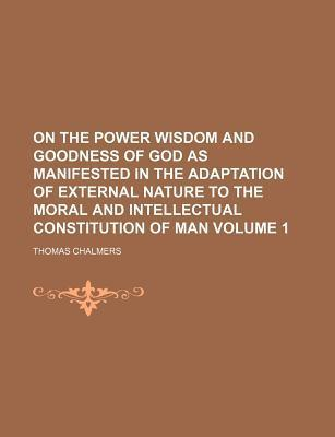 On the Power Wisdom and Goodness of God as Manifested in the Adaptation of External Nature to the Moral and Intellectual Constitution of Man Volume 1