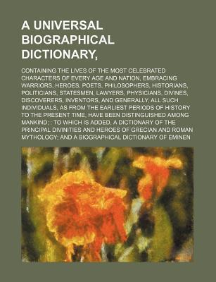 A Universal Biographical Dictionary; Containing the Lives of the Most Celebrated Characters of Every Age and Nation, Embracing Warriors, Heroes, Poe