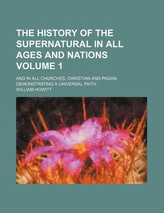 The History of the Supernatural in All Ages and Nations; And in All Churches, Christian and Pagan Demonstrating a Universal Faith Volume 1