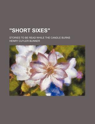 """""""Short Sixes""""; Stories to Be Read While the Candle Burns"""