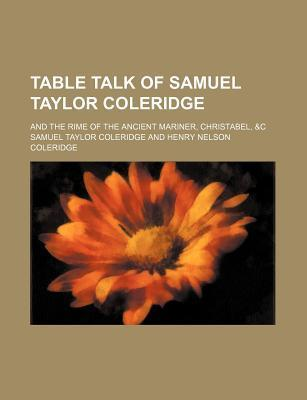 Table Talk of Samuel Taylor Coleridge; And the Rime of the Ancient Mariner, Christabel, &C