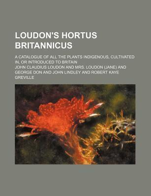 Loudon's Hortus Britannicus; A Catalogue of All the Plants Indigenous, Cultivated In, or Introduced to Britain