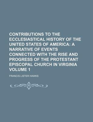 Contributions to the Ecclesiastical History of the United States of America; A Narrative of Events Connected with the Rise and Progress of the Protestant Episcopal Church in Virginia Volume 1