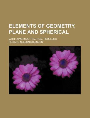 Elements of Geometry, Plane and Spherical; With Numerous Practical Problems