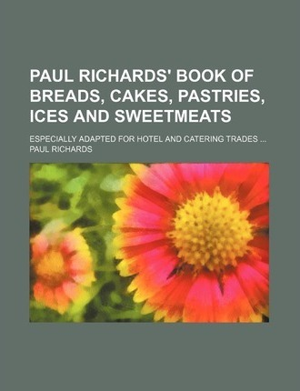 Paul Richards' Book of Breads, Cakes, Pastries, Ices and Sweetmeats; Especially Adapted for Hotel and Catering Trades