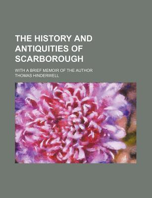 The History and Antiquities of Scarborough; With a Brief Memoir of the Author