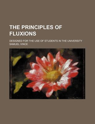 The Principles of Fluxions; Designed for the Use of Students in the University