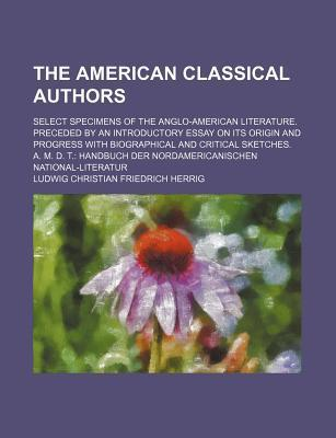 The American Classical Authors; Select Specimens of the Anglo-American Literature. Preceded by an Introductory Essay on Its Origin and Progress with Biographical and Critical Sketches. A. M. D. T. Handbuch Der Nordamericanischen