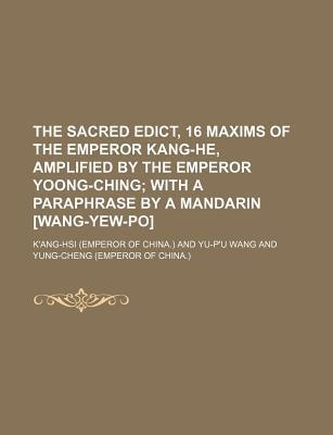 The Sacred Edict, 16 Maxims of the Emperor Kang-He, Amplified by the Emperor Yoong-Ching; With a Paraphrase by a Mandarin [Wang-Yew-Po]
