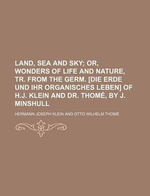 Land, Sea and Sky; Or, Wonders of Life and Nature, Tr. from the Germ. [Die Erde Und Ihr Organisches Leben] of H.J. Klein and Dr. Thome, by J. Minshull