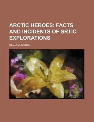 Arctic Heroes; Facts and Incidents of Srtic Explorations