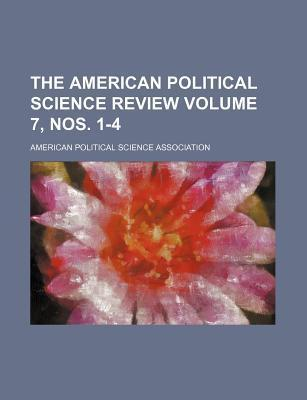 The American Political Science Review Volume 7, Nos. 1-4