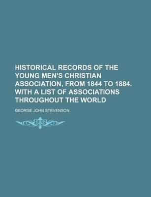 Historical Records of the Young Men's Christian Association, from 1844 to 1884. with a List of Associations Throughout the World