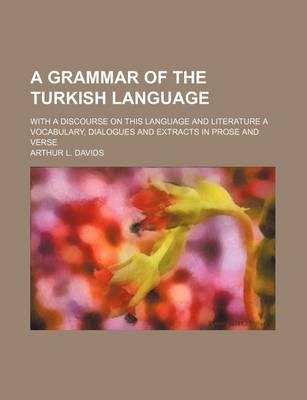 A Grammar of the Turkish Language; With a Discourse on This Language and Literature a Vocabulary, Dialogues and Extracts in Prose and Verse