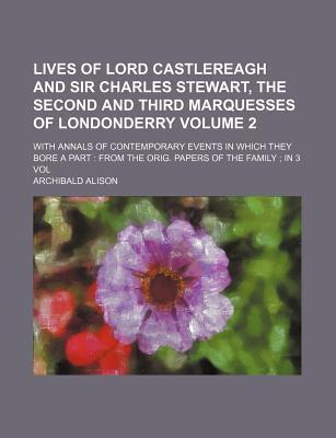 Lives of Lord Castlereagh and Sir Charles Stewart, the Second and Third Marquesses of Londonderry; With Annals of Contemporary Events in Which They Bore a Part from the Orig. Papers of the Family in 3 Vol Volume 2