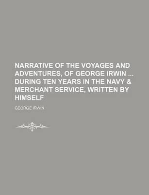 Narrative of the Voyages and Adventures, of George Irwin During Ten Years in the Navy & Merchant Service, Written by Himself