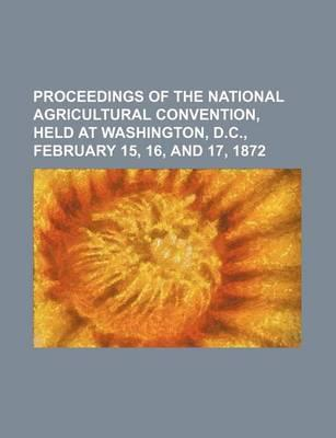 Proceedings of the National Agricultural Convention, Held at Washington, D.C., February 15, 16, and 17, 1872
