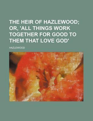 The Heir of Hazlewood; Or, 'All Things Work Together for Good to Them That Love God'