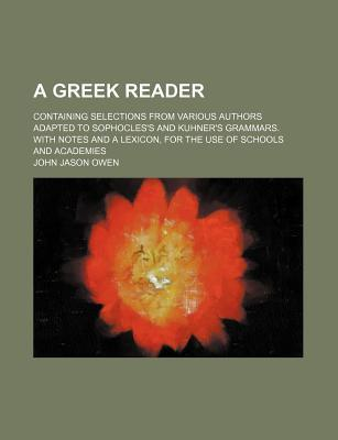 A Greek Reader; Containing Selections from Various Authors Adapted to Sophocles's and Kuhner's Grammars. with Notes and a Lexicon, for the Use of Schools and Academies