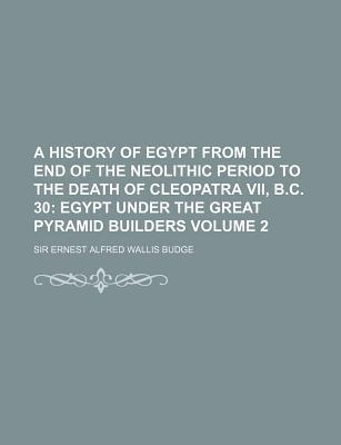 A History of Egypt from the End of the Neolithic Period to the Death of Cleopatra VII, B.C. 30; Egypt Under the Great Pyramid Builders Volume 2