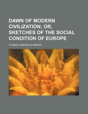 Dawn of Modern Civilization; Or, Sketches of the Social Condition of Europe