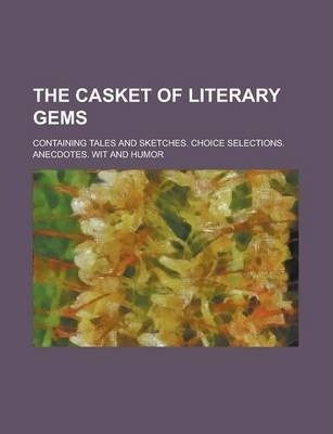 The Casket of Literary Gems; Containing Tales and Sketches. Choice Selections. Anecdotes. Wit and Humor