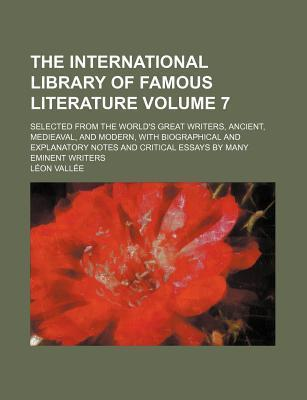 The International Library of Famous Literature; Selected from the World's Great Writers, Ancient, Medieaval, and Modern, with Biographical and Explana